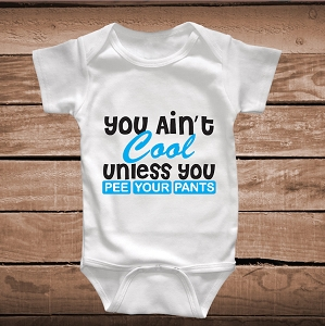 You Ain't Cool Unless You Pee Your Pants Funny Baby Clothes